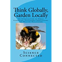 Think Globally, Garden Locally: An Investigation of Urban Gardening,  Sustainable Agriculture, and Healthy Pollinators