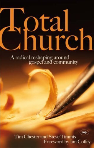Total Church: A Radical Reshaping Around Gospel and Community by Tim Chester, Steve Timmis ( 2007 )