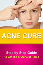 Acne Cure - Step by Step Guide to Get Rid of Acne at Home +++Get BONUS Here+++ (English Edition)