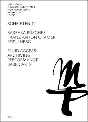 """Fluid Access: Archiving Performance-Based Arts (Hochschule für Musik und Theater """"Felix Mendelssohn Bartholdy"""" Leipzig - Schriften)"""