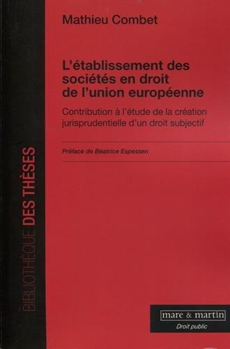 L'établissement des sociétés en droit de l'Union européenne: Contribution à l'étude de la création jurisprudentielle d'un droit subjectif par Mathieu Combet
