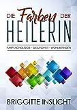 Die Farben der Heilerin: Farbpsychologie - Wohlbefinden - Gesundheit