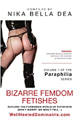 BIZARRE FEMDOM FETISHES: Explore the Forbidden World of Fetishists - Volume 1 of The Paraphilia Series