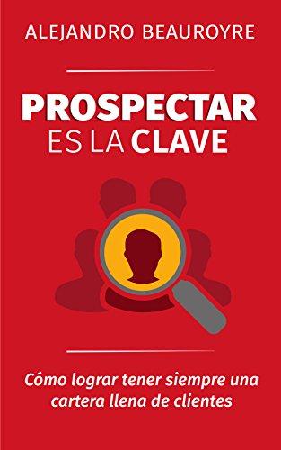 Prospectar es la Clave: Cómo lograr tener siempre una cartera llena de clientes por Alejandro Beauroyre