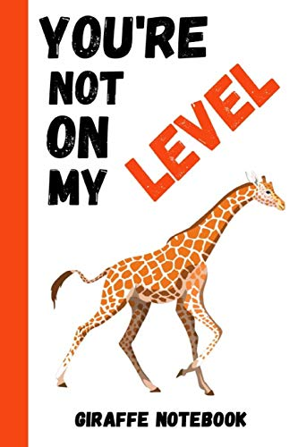 You're Not On My Level: Funny Giraffe Notebook / Journal / Notepad / Diary, Gifts Ideas For Giraffe Lovers
