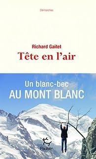 Tête en l'air : Un blanc-bec au Mont Blanc par Richard Gaitet