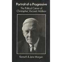 Portrait of a Progressive: Political Career of Christopher, Viscount Addison