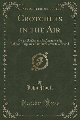 Crotchets in the Air: Or, an (Un)scientific Account of a Balloon-Trip, in a Familiar Letter to a Friend (Classic Reprint) by John Poole (2015-09-27)