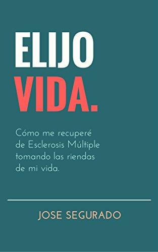 ELIJO VIDA.: Cómo me recuperé de Esclerosis Múltiple tomando las riendas de mi vida.
