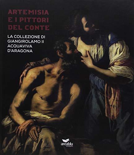 Artemisia e i pittori del conte. La collezione di Giangirolamo II Acquaviva d'Aragona a Conversano. Ediz. illustrata