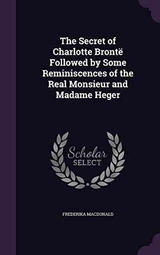 The Secret of Charlotte Bront?? Followed by Some Reminiscences of the Real Monsieur and Madame Heger by Frederika Macdonald (2015-11-18)