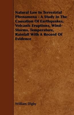 [Natural Law In Terrestrial Phenomena - A Study In The Causation Of Earthquakes, Volcanic Eruptions, Wind-Storms, Temperature, Rainfall With A Record Of Evidence] (By: William Digby) [published: May, 2009] par William Digby