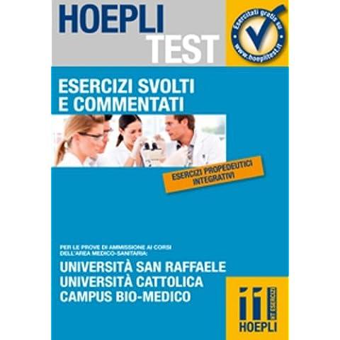 Esercizi svolti e commentati. Università San Raffaele, Università Cattolica, Campus bio-medico. Per le prove di ammissione ai corsi dell'area medico-sanitaria...