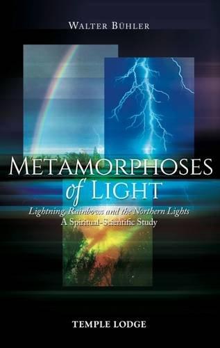Metamorphoses of Light: Lightning, Rainbows and the Northern Lights, A Spiritual-Scientific Study por Walter Buhler