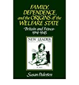 [(Family, Dependence, and the Origins of the Welfare State: Britain and France, 1914 - 1945)] [ By (author) Susan Pedersen ] [March, 2006]