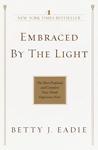 Embraced by the Light: The Most Profound and Complete Near-Death Experience Ever