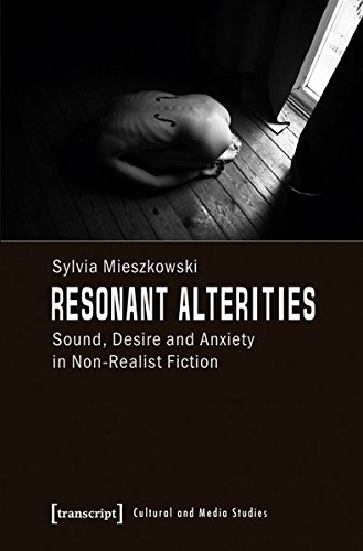Resonant Alterities: Sound, Desire and Anxiety in Non-Realist Fiction (Kultur- und Medientheorie)