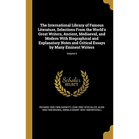 The International Library of Famous Literature, Selections from the World's Great Writers, Ancient, Mediaeval, and Modern with Biographical and ... Essays by Many Eminent Writers; Volume