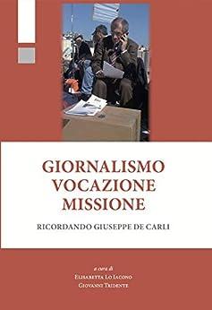 Giornalismo Vocazione Missione: Ricordando Giuseppe De Carli di [Tridente, Giovanni, Lo Iacono, Elisabetta]