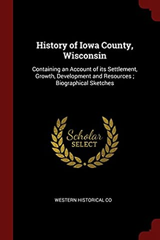 History of Iowa County, Wisconsin: Containing an Account of Its Settlement, Growth, Development and Resources; Biographical Sketches