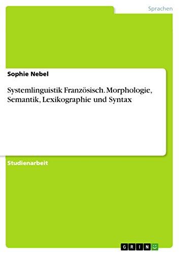 Systemlinguistik Französisch. Morphologie, Semantik, Lexikographie und Syntax