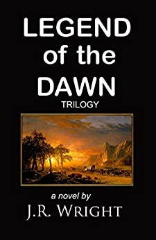 LEGEND of the DAWN: The Complete Trilogy: LEGEND of the DAWN; AFTER the DAWN; BEFORE SUNDOWN. (English Edition) di [WRIGHT, J.R.]