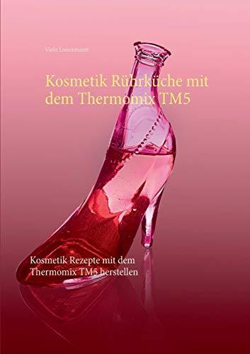 Kosmetik Rührküche mit dem Thermomix TM5: Kosmetik Rezepte mit dem Thermomix TM5 herstellen