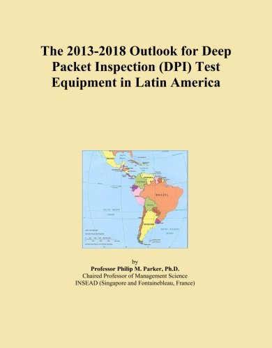 The 2013-2018 Outlook for Deep Packet Inspection (DPI) Test Equipment in Latin America