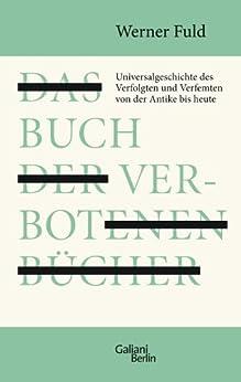 Das Buch der verbotenen Bücher: Universalgeschichte des Verfolgten und Verfemten von der Antike bis heute von [Fuld, Werner]