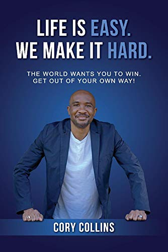 Life Is Easy. We Make It Hard.: The World Wants You to Win. Get Out of Your Own Way!