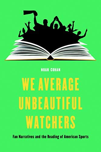We Average Unbeautiful Watchers: Fan Narratives and the Reading of American Sports (Sports, Media, and Society) (English Edition)