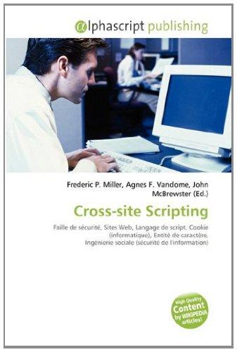 Cross-site Scripting: Faille de sécurité, Sites Web, Langage de script, Cookie (informatique), Entité de caractère, Ingénierie sociale (sécurité de l'information) par (Broché - Jan 13, 2011)