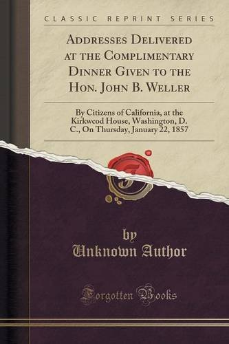 Addresses Delivered at the Complimentary Dinner Given to the Hon. John B. Weller: By Citizens of California, at the Kirkwcod House, Washington, D. C., On Thursday, January 22, 1857 (Classic Reprint) by Unknown Author (2015-09-27)