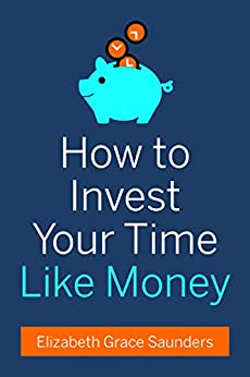 How to Invest Your Time Like Money by [Saunders, Elizabeth Grace]