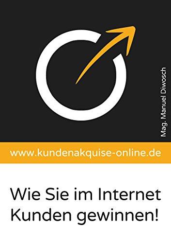Kundenakquise-Online.de: Wie Sie im Internet Kunden gewinnen: Eine Anleitung für kleine und mittlere Unternehmen zum Sofort-Loslegen