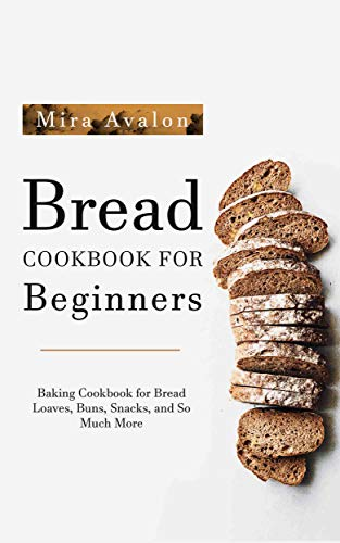 Bread Cookbook for Beginners: Baking Cookbook for Bread Loaves, Buns, Snacks, and So Much More (English Edition)