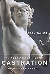 [(Castration : An Abbreviated History of Western Manhood)] [By (author) Gary Taylor] published on (April, 2002)
