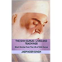 The Sikh Gurus - Lives and Teachings: Spiritual Enlightenment Through Message Of Sikhism (English Edition)