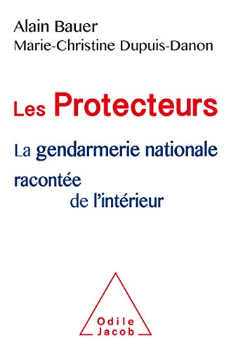 Les Protecteurs: La gendarmerie nationale racontée de l'intérieur par Alain Bauer