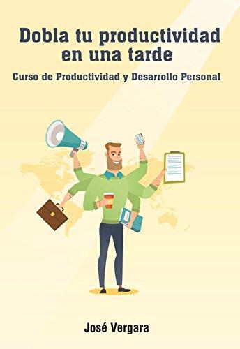 Dobla tu Productividad en una Tarde: Curso de Productividad y Desarrollo Personal (Serie de Productividad Tu Business Coach nº 2) por José Vergara