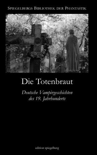 Die Totenbraut: Deutsche Vampirgeschichten des 19. Jahrhunderts (Spiegelbergs Bibliothek der Phantastik)