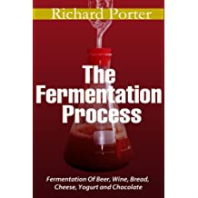 The Fermentation Process: Of Beer, Wine, Bread, Cheese, Yogurt and Chocolate (English Edition)