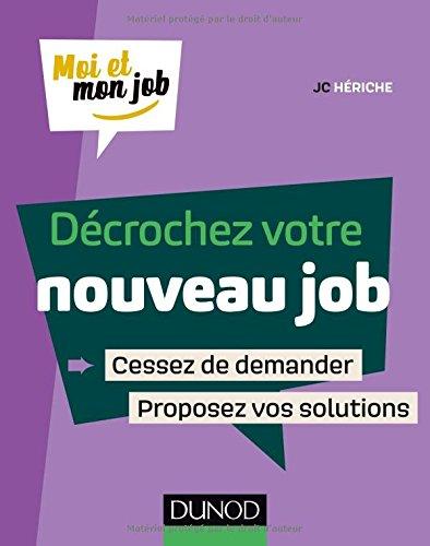 Décrochez votre nouveau job: Cessez de demander, proposez des solutions ! par JC Hériche