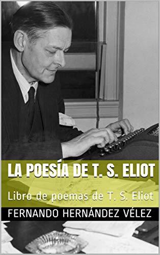 La Poesía de T. S. Eliot: Libro de poemas de T. S. Eliot por Fernando Hernández Vélez