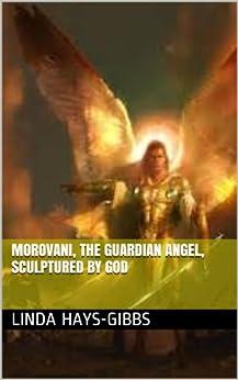 Morovani, The Guardian Angel, Sculptured by God (Angel Series/The Guardian Angel Book 3) (English Edition) de [Hays-Gibbs, Linda]