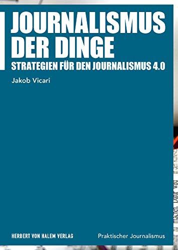 Journalismus der Dinge: Strategien für den Journalismus 4.0 (Praktischer Journalismus)