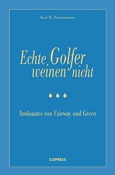 Echte Golfer weinen nicht: Amüsantes von Fairway und Green von [Zimmermann, Kurt W.]
