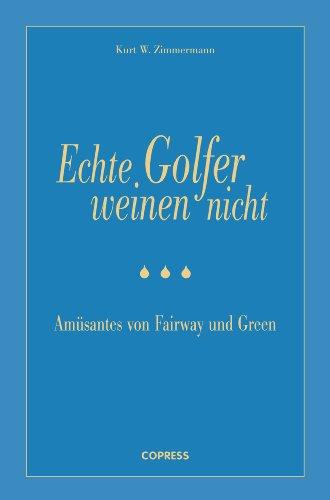 Echte Golfer weinen nicht: Amüsantes von Fairway und Green -