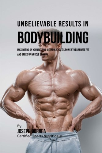 Unbelievable Results in Bodybuilding: Maximizing on your Resting Metabolic Rate's Power to Eliminate Fat and Speed up Muscle Growth por Joseph Correa (Certified Sports Nutritionist)