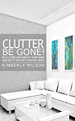 Clutter Be Gone! De-clutter and Simplify Your Home (And Keep It That Way) Starting Today!